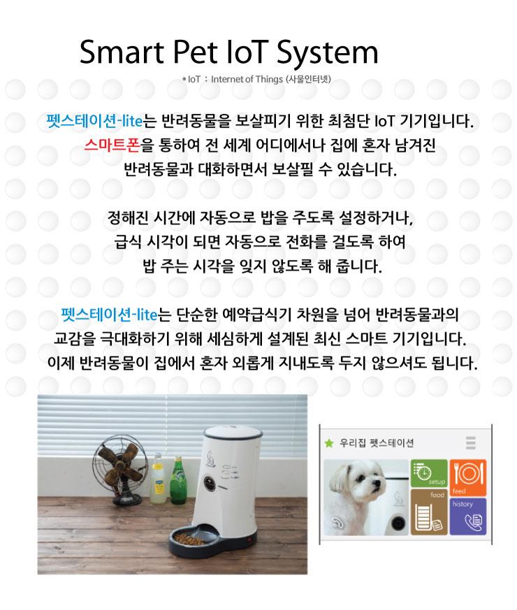 Smart Pet IoT System 펫스테이션-lite는 반려동물을 보살피기 위한 최첨단 IoT 기기입니다. 스마트폰을 통하여 전 세계 어디에서나 집에 혼자 남겨진 반려동물과 대화하면서 보살필 수 있습니다. 정해진 시간에 자동으로 밥을 주도록 설정하거나, 급식 시각이 되면 자동으로 전화를 걸도록 하여 밥 주는 시각을 잊지 않도록 해 줍니다. 펫스테이션-lite는 단순한 예약급식기 차원을 넘어 반려동물과의 교감을 극대화하기 위해 세심하게 설계된 최신 스마트 기기입니다. 이제 반려동물이 집에서 혼자 외롭게 지내도록 두지 않으셔도 됩니다.