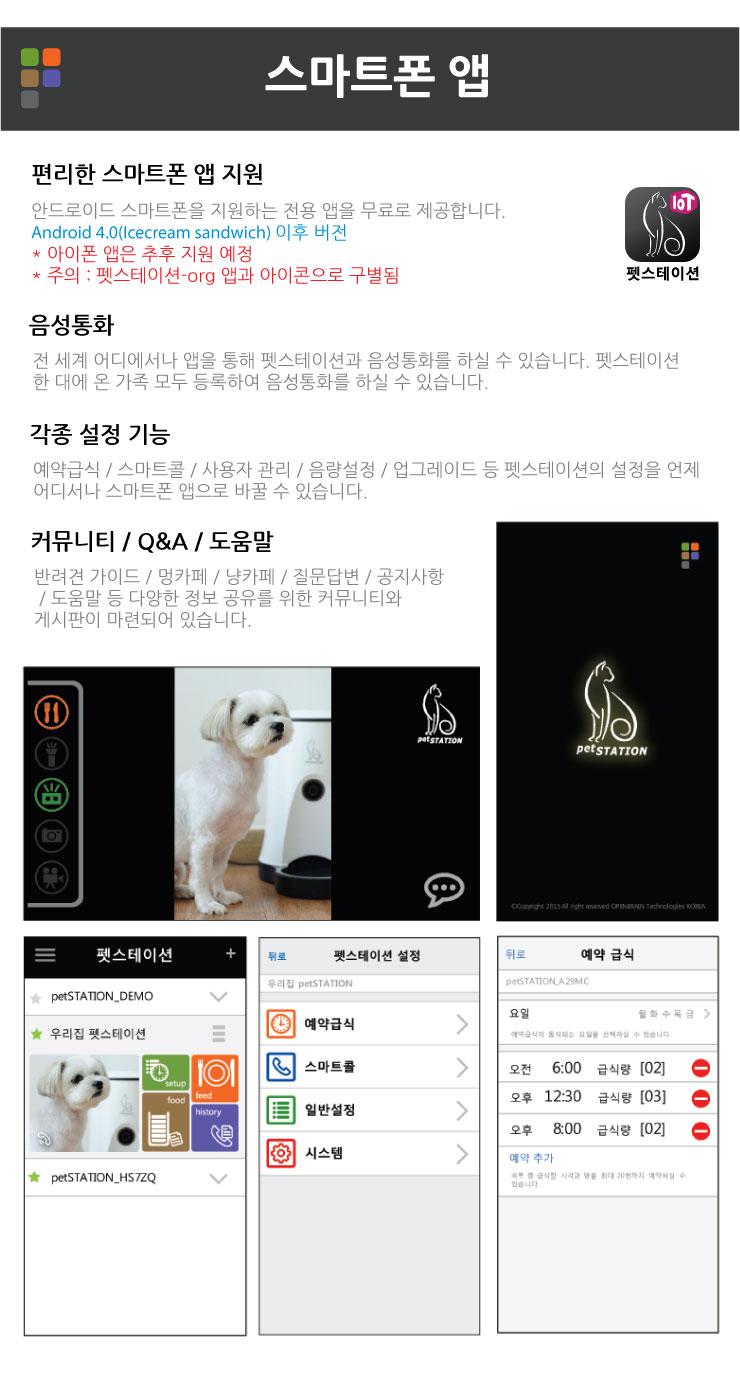 스마트폰 앱 편리한 스마트폰 앱 지원 안드로이드 스마트폰을 지원하는 전용 앱을 무료로 제공합니다. Android 4.0(Icecream sandwich) 이후 버전 * 아이폰 앱은 추후 지원 예정   * 주의 : 펫스테이션-org 앱과 아이콘으로 구별됨  음성통화 전 세계 어디에서나 앱을 통해 펫스테이션과 음성통화를 하실 수 있습니다. 펫스테이션 한 대에 온 가족 모두 등록하여 음성통화를 하실 수 있습니다. 각종 설정 기능 예약급식 / 스마트콜 / 사용자 관리 / 음량설정 / 업그레이드 등 펫스테이션의 설정을 언제 어디서나 스마트폰 앱으로 바꿀 수 있습니다. 커뮤니티 / Q&A / 도움말 반려견 가이드 / 멍카페 / 냥카페 / 질문답변 / 공지사항 / 도움말 등 다양한 정보 공유를 위한 커뮤니티와 게시판이 마련되어 있습니다.