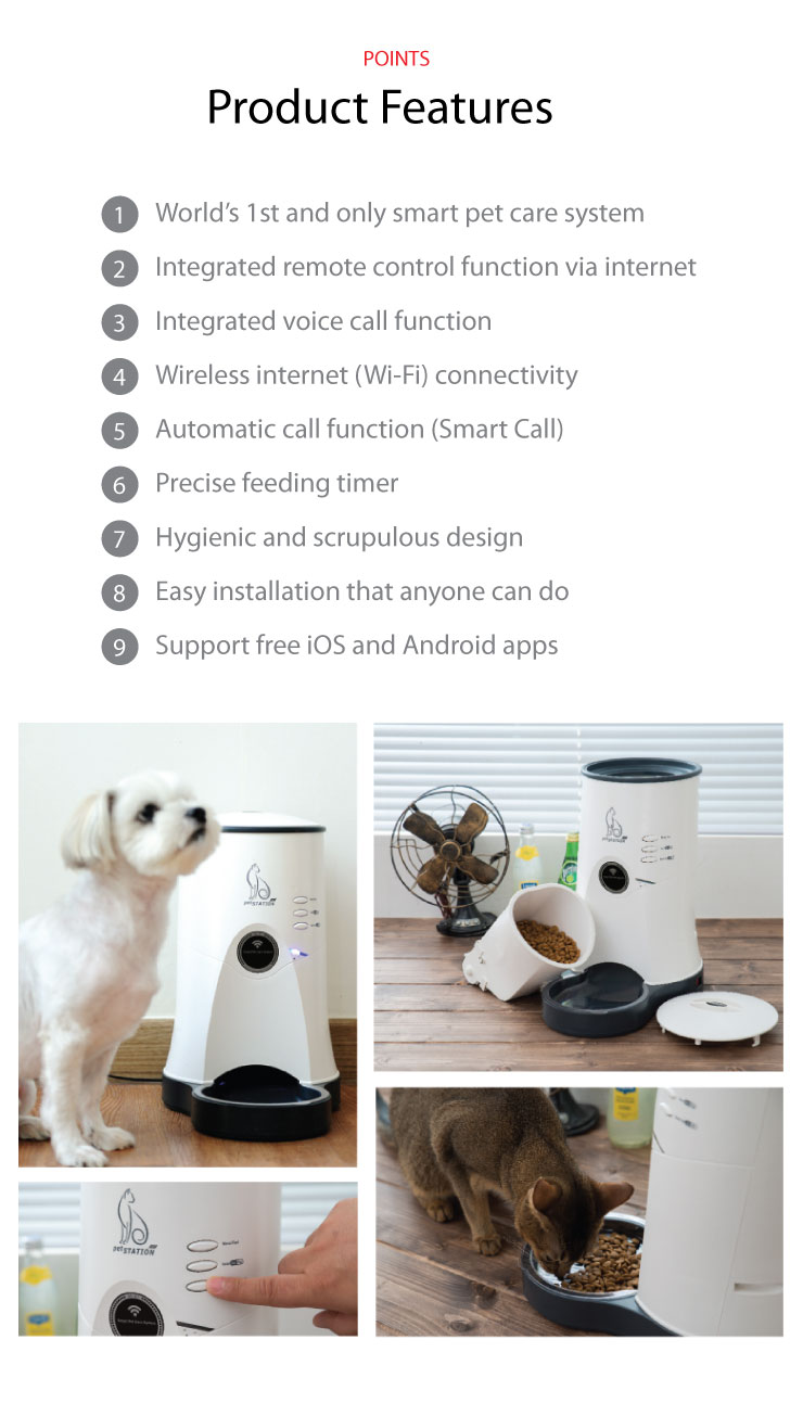 Product Features World's 1st and only smart pet care system Integrated Remote Control Function Integrated Voice Call Function Wireless Internet (Wi-Fi) Connectivity Automatic Call Function (Smart Call) Precise Feeding Timer Hygienic and Scrupulous Design Easy Installation that Anyone can do Support free iOS and Android Apps
