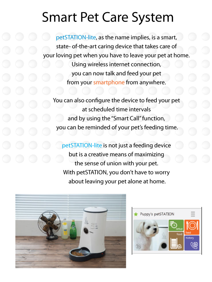 "Smart Pet Care System petSTATION-lite, as the name implies, is a smart, state- of-the-art caring device that takes care of your loving pet when you have to leave your pet at home. Using wireless internet connection, you can now talk and feed your pet from your smartphone from anywhere. You can also configure the device to feed your pet at scheduled time intervals and by using the ""Smart Call"" function, you can be reminded of your pet's feeding time. petSTATION-lite is not just a feeding device but is a creative means of maximizing the sense of union with your pet. With petSTATION, you don't have to worry about leaving your pet alone at home."